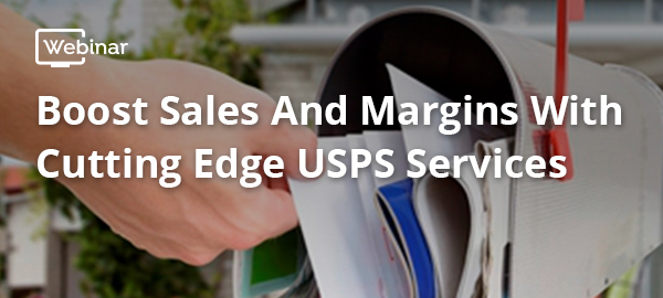 Webinar: Boost Sales and Margins with Cutting Edge USPS Services